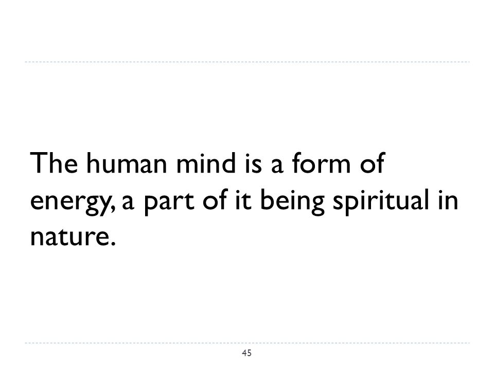 The human mind is a form of energy, a part of it being spiritual in nature. 45