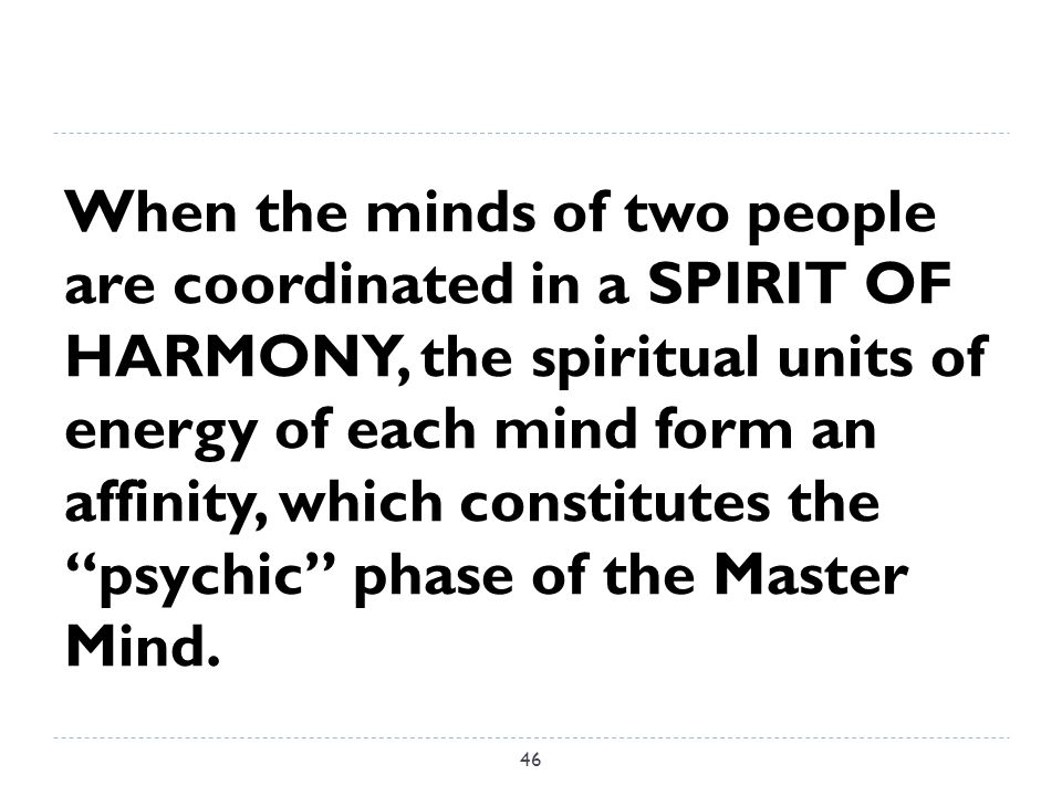 When the minds of two people are coordinated in a SPIRIT OF HARMONY, the spiritual units of energy of each mind form an affinity, which constitutes the psychic phase of the Master Mind.