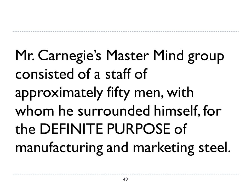 Mr. Carnegie's Master Mind group consisted of a staff of approximately fifty men, with whom he surrounded himself, for the DEFINITE PURPOSE of manufac