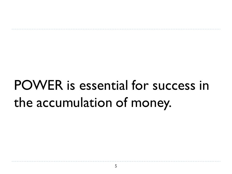 POWER is essential for success in the accumulation of money. 5
