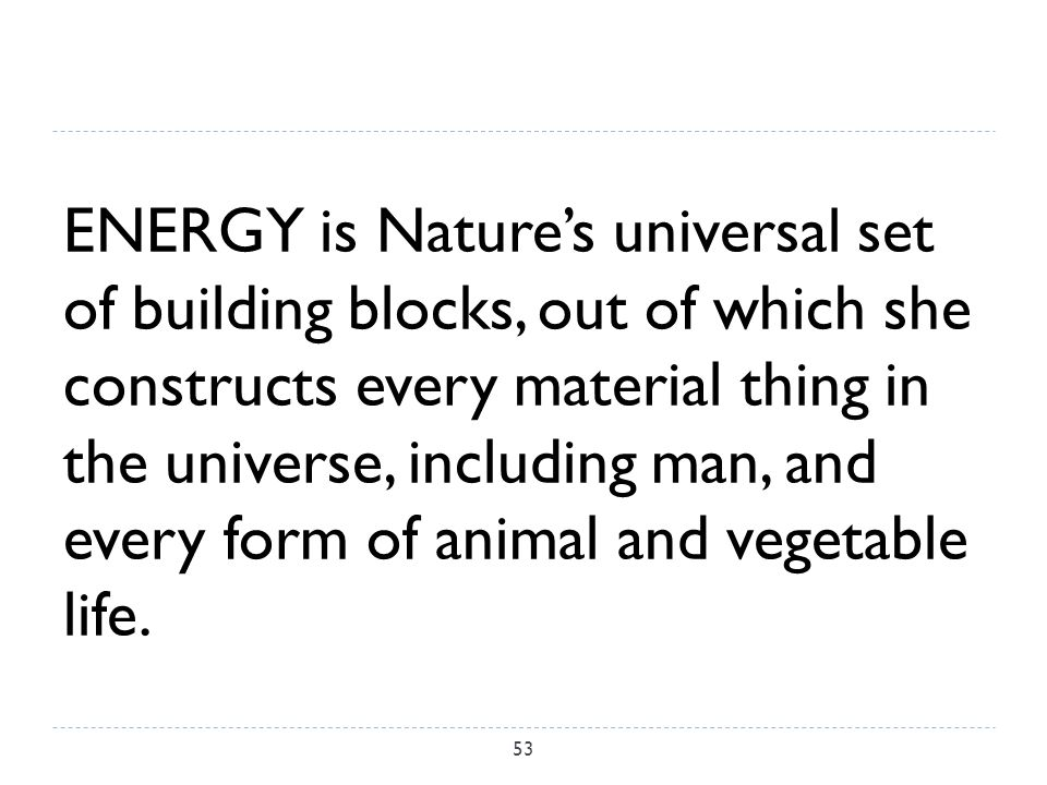 ENERGY is Nature's universal set of building blocks, out of which she constructs every material thing in the universe, including man, and every form of animal and vegetable life.