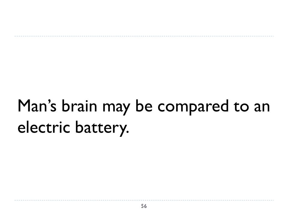 Man's brain may be compared to an electric battery. 56