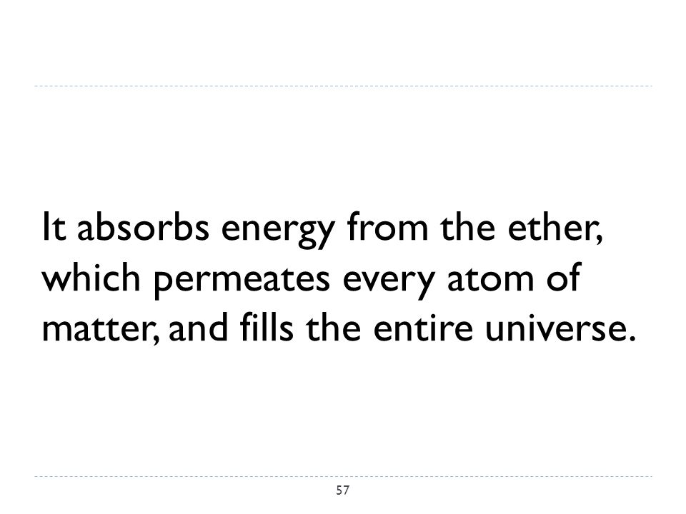 It absorbs energy from the ether, which permeates every atom of matter, and fills the entire universe.