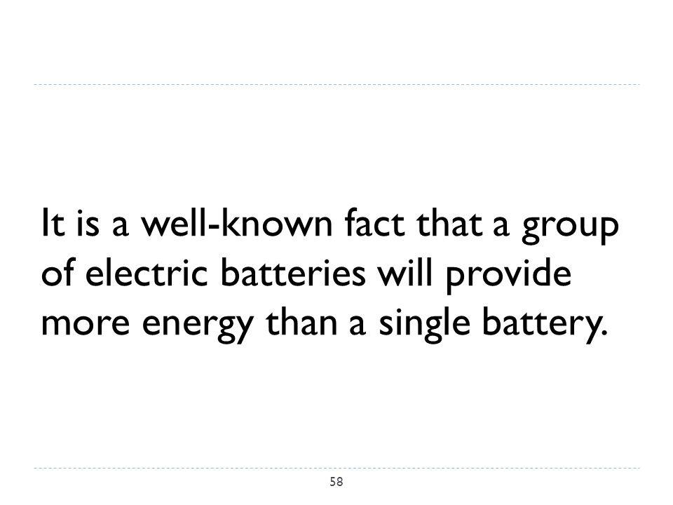 It is a well-known fact that a group of electric batteries will provide more energy than a single battery.