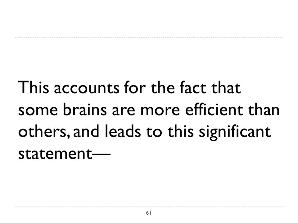 This accounts for the fact that some brains are more efficient than others, and leads to this significant statement— 61