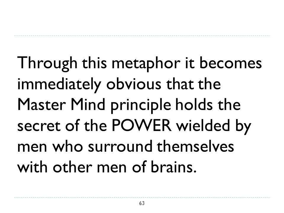 Through this metaphor it becomes immediately obvious that the Master Mind principle holds the secret of the POWER wielded by men who surround themselves with other men of brains.