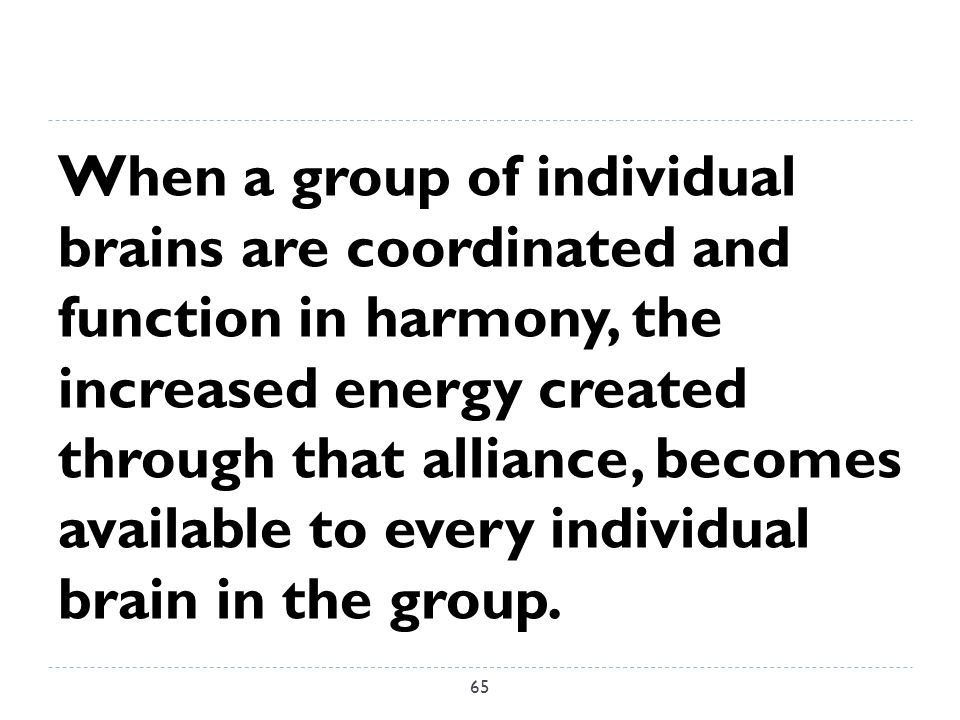 When a group of individual brains are coordinated and function in harmony, the increased energy created through that alliance, becomes available to every individual brain in the group.