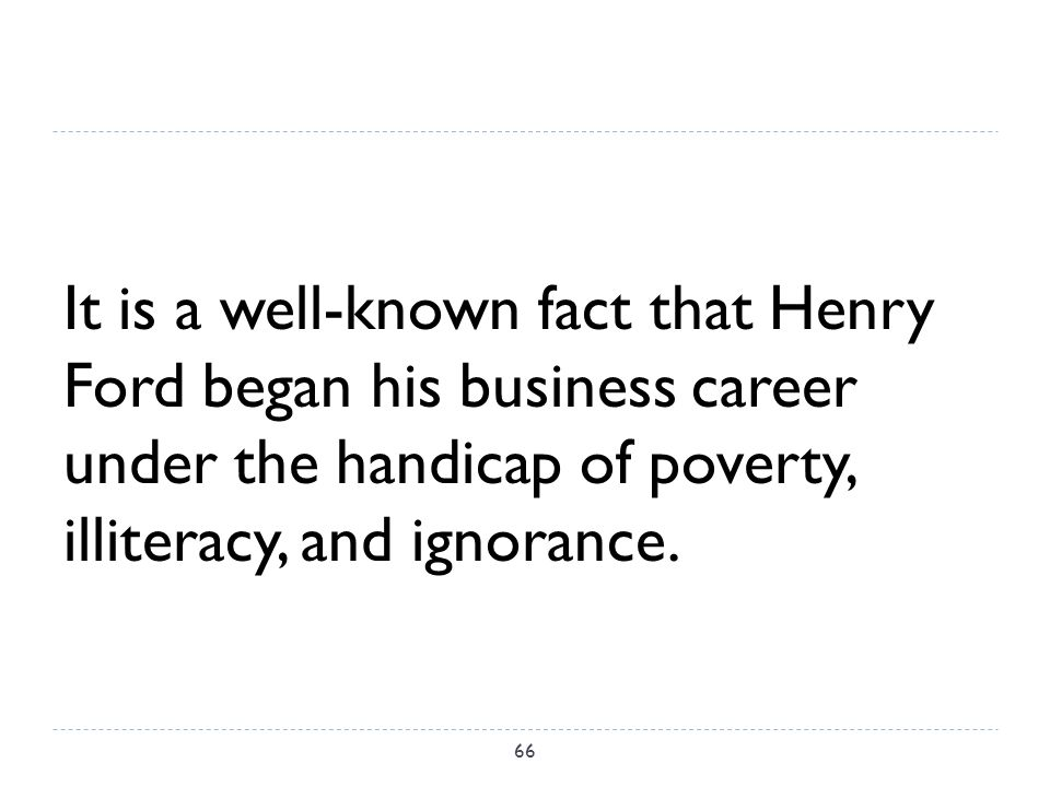 It is a well-known fact that Henry Ford began his business career under the handicap of poverty, illiteracy, and ignorance.
