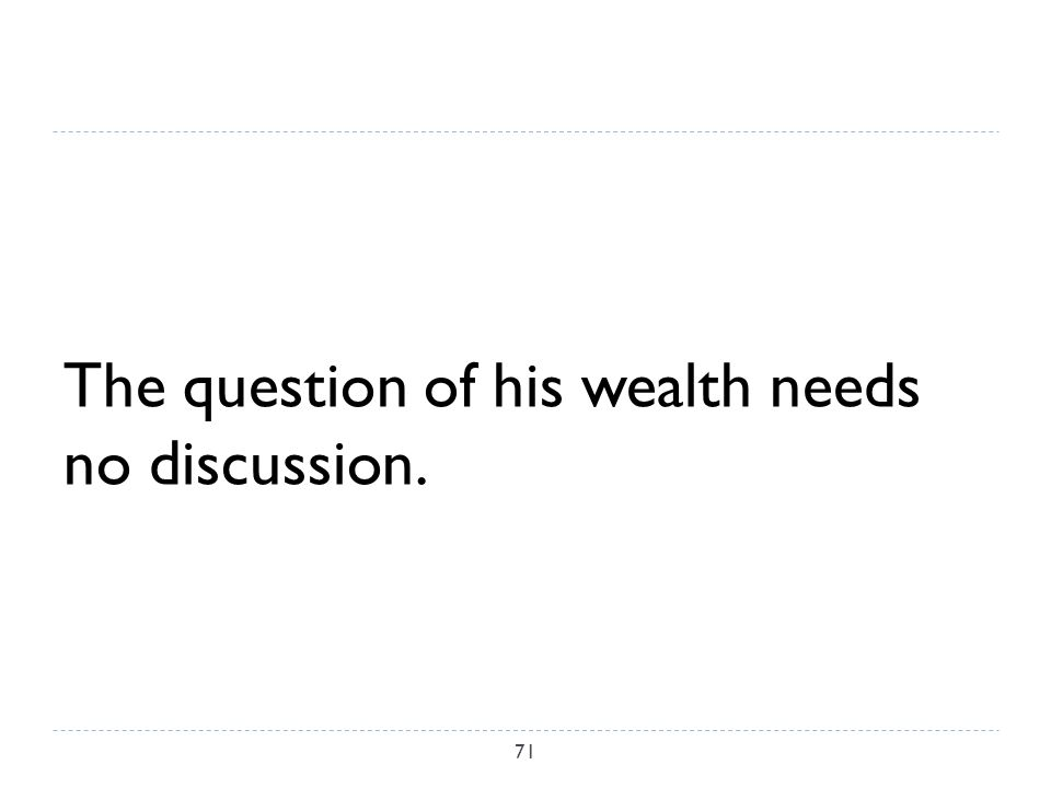 The question of his wealth needs no discussion. 71