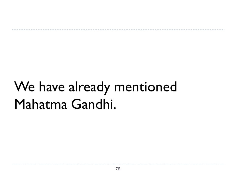 We have already mentioned Mahatma Gandhi. 78