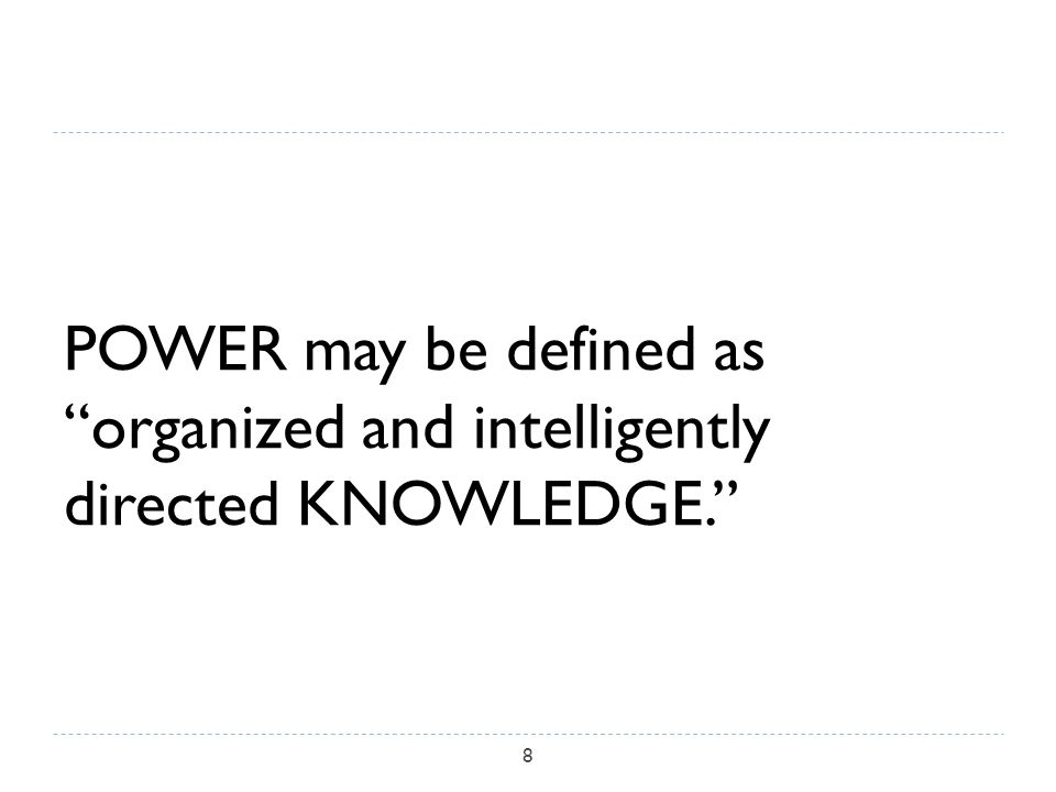 POWER may be defined as organized and intelligently directed KNOWLEDGE. 8