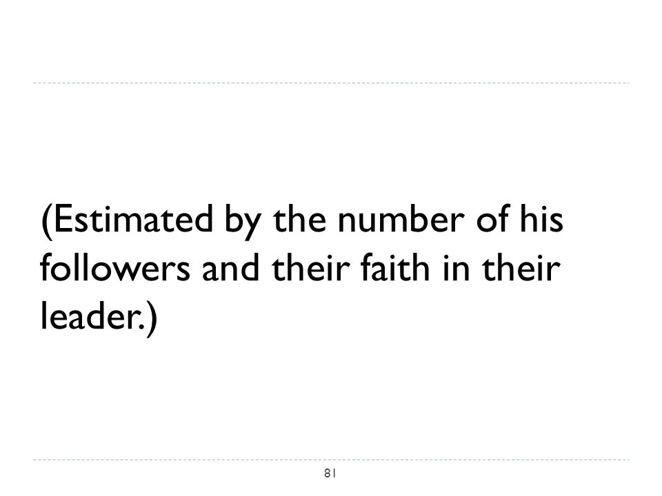 (Estimated by the number of his followers and their faith in their leader.) 81