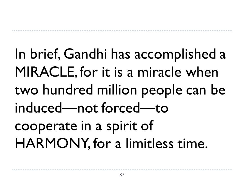 In brief, Gandhi has accomplished a MIRACLE, for it is a miracle when two hundred million people can be induced—not forced—to cooperate in a spirit of HARMONY, for a limitless time.