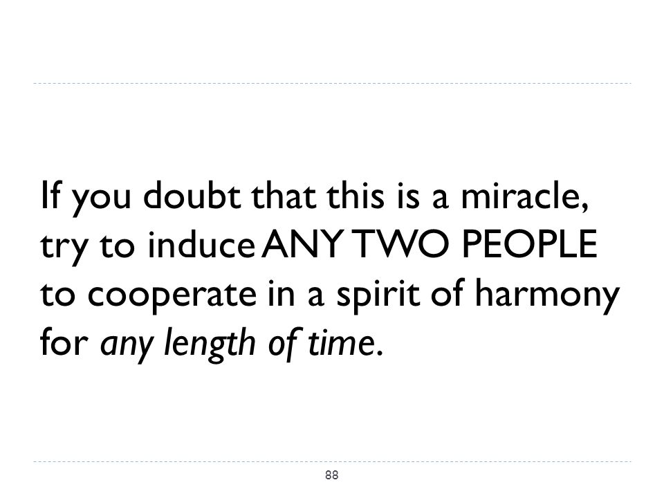 If you doubt that this is a miracle, try to induce ANY TWO PEOPLE to cooperate in a spirit of harmony for any length of time.