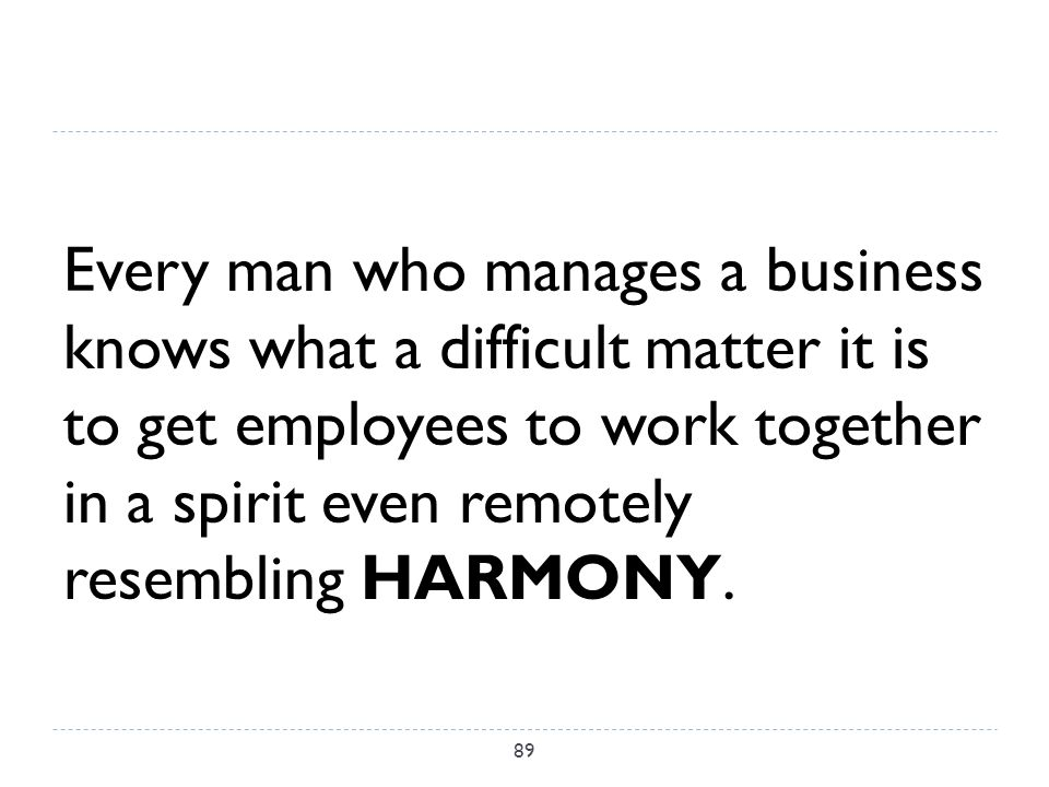 Every man who manages a business knows what a difficult matter it is to get employees to work together in a spirit even remotely resembling HARMONY.