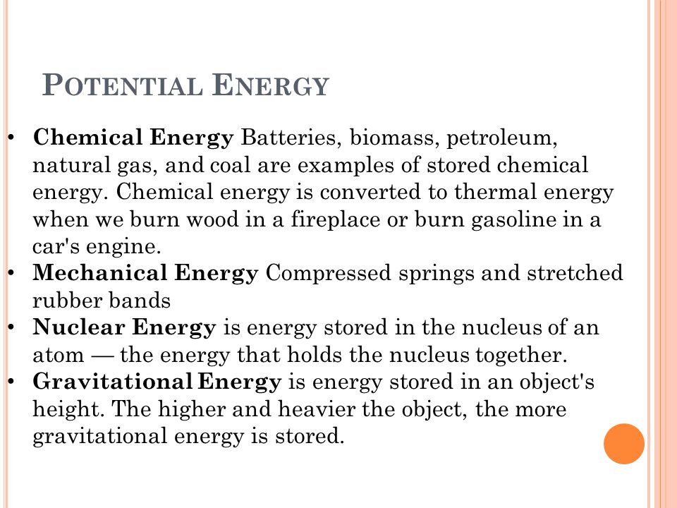 P OTENTIAL E NERGY Chemical Energy Batteries, biomass, petroleum, natural gas, and coal are examples of stored chemical energy.