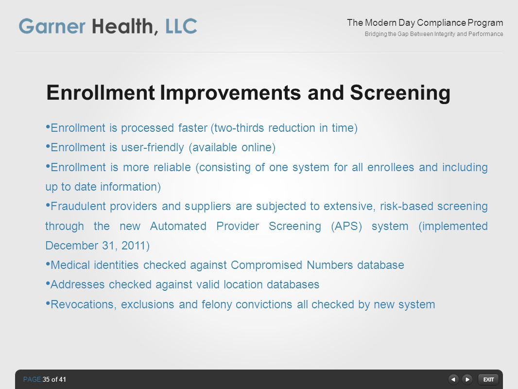 PAGE: The Modern Day Compliance Program Bridging the Gap Between Integrity and Performance Enrollment Improvements and Screening Enrollment is processed faster (two-thirds reduction in time) Enrollment is user-friendly (available online) Enrollment is more reliable (consisting of one system for all enrollees and including up to date information) Fraudulent providers and suppliers are subjected to extensive, risk-based screening through the new Automated Provider Screening (APS) system (implemented December 31, 2011) Medical identities checked against Compromised Numbers database Addresses checked against valid location databases Revocations, exclusions and felony convictions all checked by new system 35 of 41