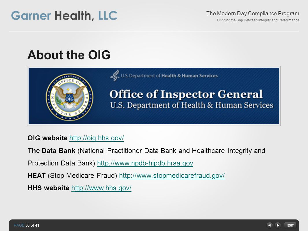 PAGE: The Modern Day Compliance Program Bridging the Gap Between Integrity and Performance About the OIG OIG website http://oig.hhs.gov/http://oig.hhs.gov/ The Data Bank (National Practitioner Data Bank and Healthcare Integrity and Protection Data Bank) http://www.npdb-hipdb.hrsa.govhttp://www.npdb-hipdb.hrsa.gov HEAT (Stop Medicare Fraud) http://www.stopmedicarefraud.gov/http://www.stopmedicarefraud.gov/ HHS website http://www.hhs.gov/ttp://www.hhs.gov/ 36 of 41