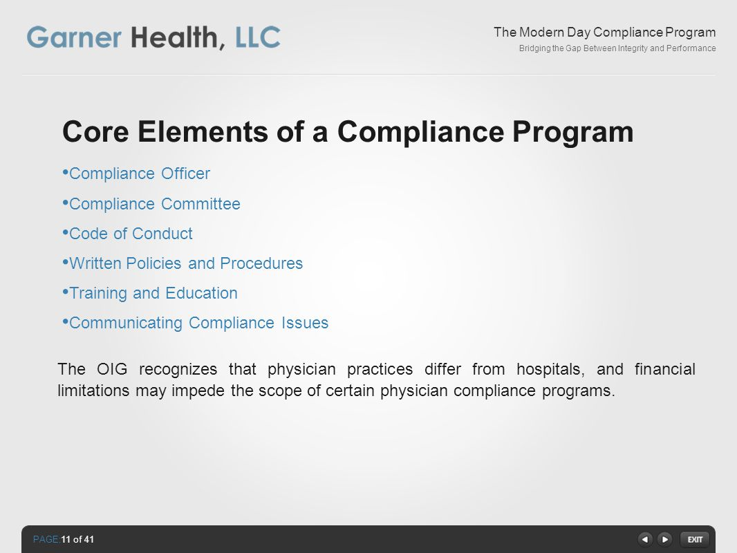 PAGE: The Modern Day Compliance Program Bridging the Gap Between Integrity and Performance Core Elements of a Compliance Program Compliance Officer Compliance Committee Code of Conduct Written Policies and Procedures Training and Education Communicating Compliance Issues The OIG recognizes that physician practices differ from hospitals, and financial limitations may impede the scope of certain physician compliance programs.