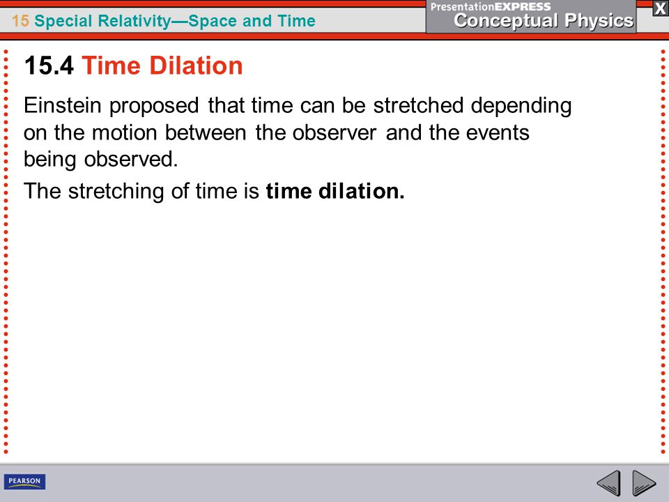 15 Special Relativity—Space and Time Einstein proposed that time can be stretched depending on the motion between the observer and the events being observed.