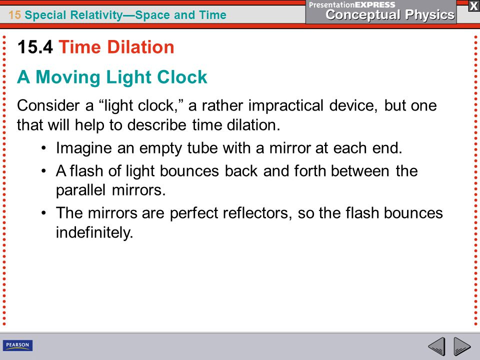 15 Special Relativity—Space and Time A Moving Light Clock Consider a light clock, a rather impractical device, but one that will help to describe time dilation.