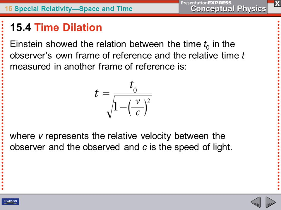 15 Special Relativity—Space and Time Einstein showed the relation between the time t 0 in the observer's own frame of reference and the relative time t measured in another frame of reference is: where v represents the relative velocity between the observer and the observed and c is the speed of light.