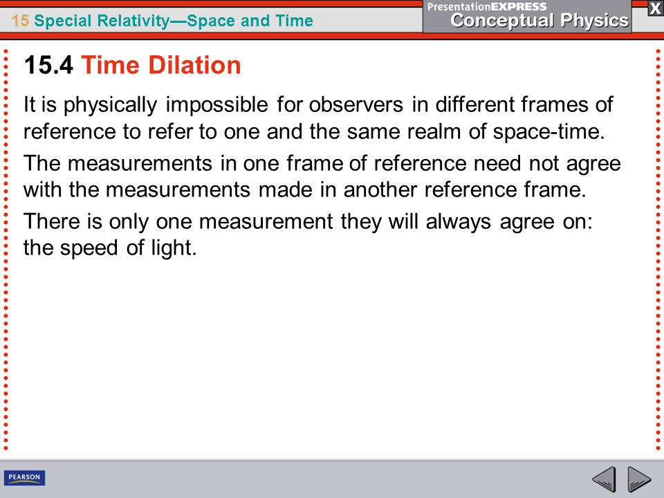 15 Special Relativity—Space and Time It is physically impossible for observers in different frames of reference to refer to one and the same realm of space-time.