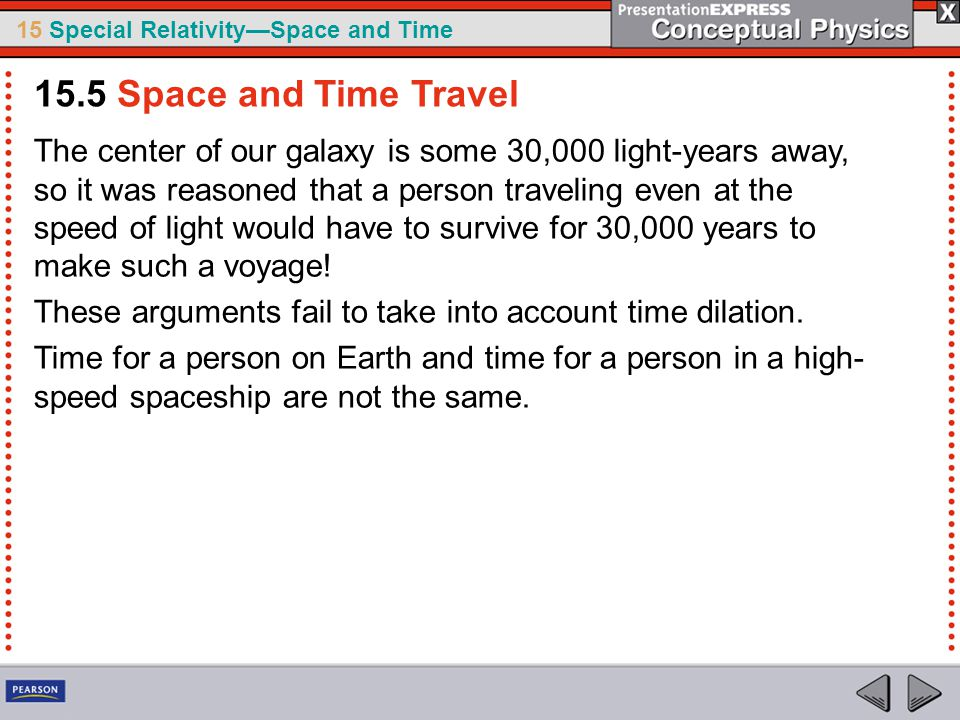 15 Special Relativity—Space and Time The center of our galaxy is some 30,000 light-years away, so it was reasoned that a person traveling even at the speed of light would have to survive for 30,000 years to make such a voyage.