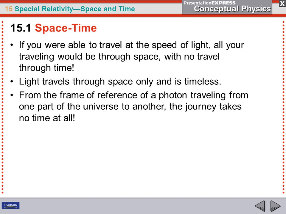 15 Special Relativity—Space and Time If you were able to travel at the speed of light, all your traveling would be through space, with no travel through time.
