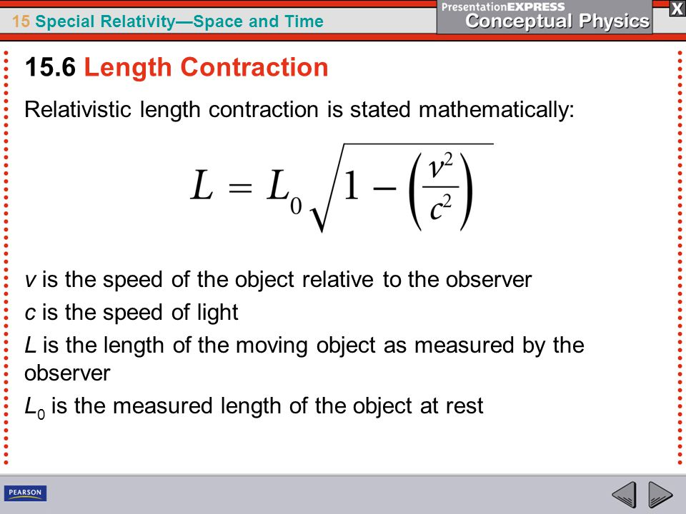 15 Special Relativity—Space and Time Relativistic length contraction is stated mathematically: v is the speed of the object relative to the observer c is the speed of light L is the length of the moving object as measured by the observer L 0 is the measured length of the object at rest 15.6 Length Contraction
