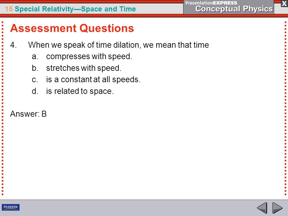 15 Special Relativity—Space and Time 4.When we speak of time dilation, we mean that time a.compresses with speed.