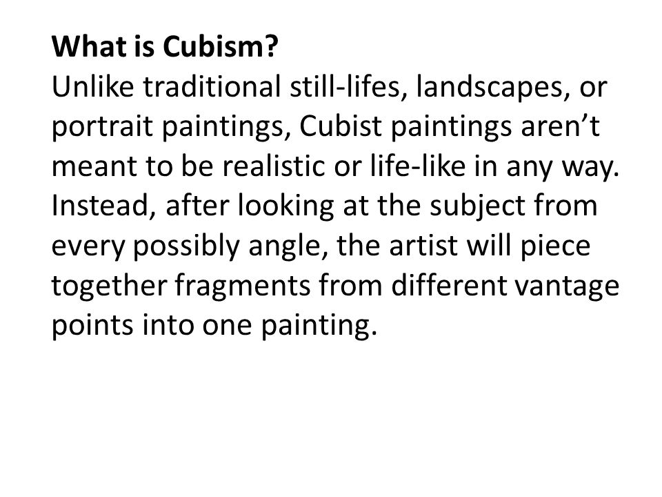 What is Cubism? Unlike traditional still-lifes, landscapes, or portrait paintings, Cubist paintings aren't meant to be realistic or life-like in any w