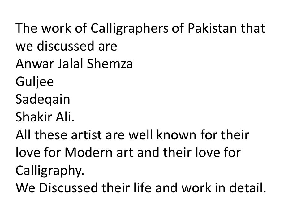 The work of Calligraphers of Pakistan that we discussed are Anwar Jalal Shemza Guljee Sadeqain Shakir Ali. All these artist are well known for their l