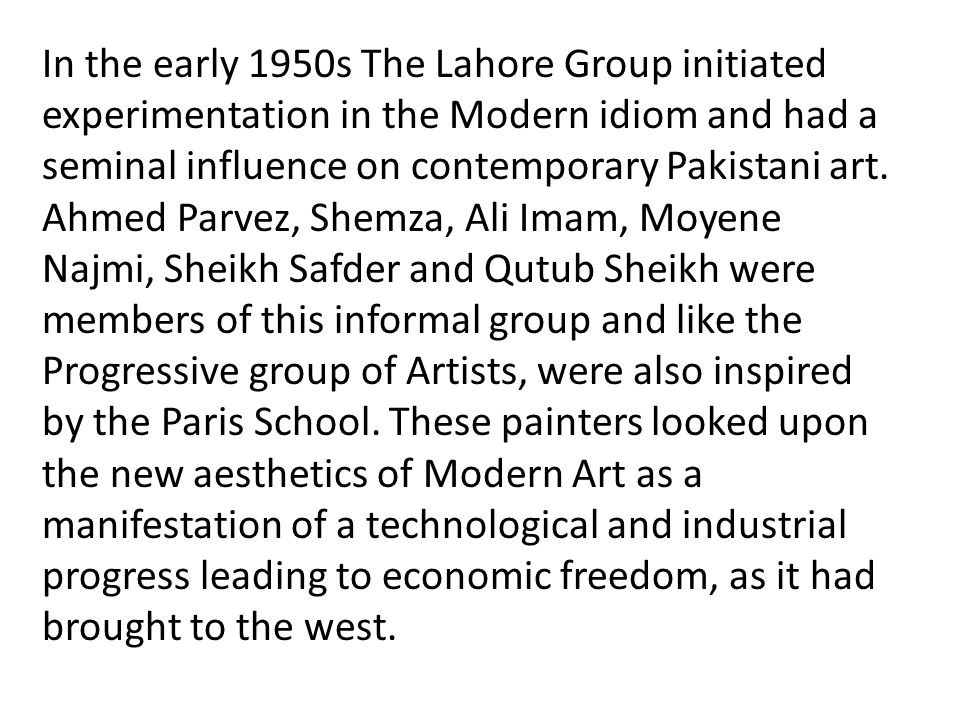 In the early 1950s The Lahore Group initiated experimentation in the Modern idiom and had a seminal influence on contemporary Pakistani art.