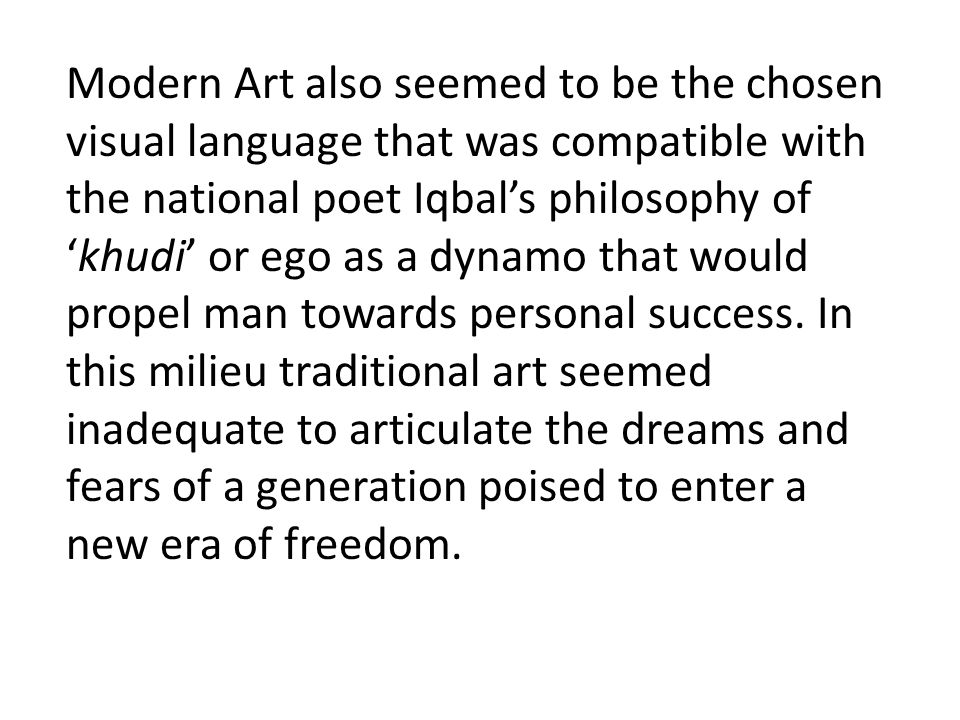 Modern Art also seemed to be the chosen visual language that was compatible with the national poet Iqbal's philosophy of 'khudi' or ego as a dynamo th