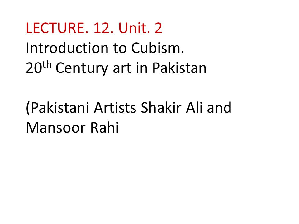 LECTURE. 12. Unit. 2 Introduction to Cubism. 20 th Century art in Pakistan (Pakistani Artists Shakir Ali and Mansoor Rahi