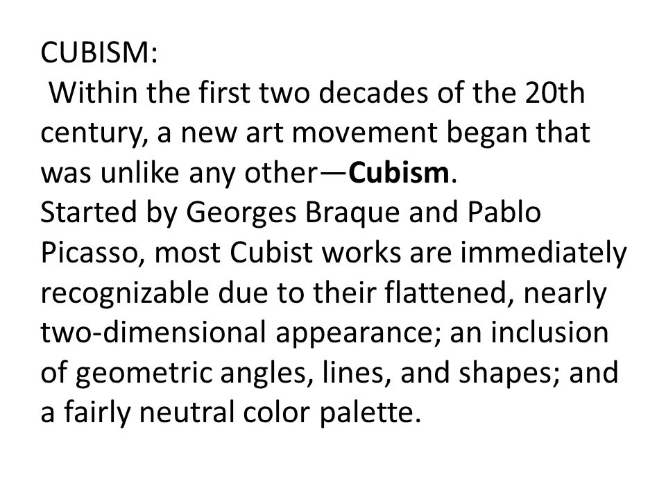 CUBISM: Within the first two decades of the 20th century, a new art movement began that was unlike any other—Cubism. Started by Georges Braque and Pab