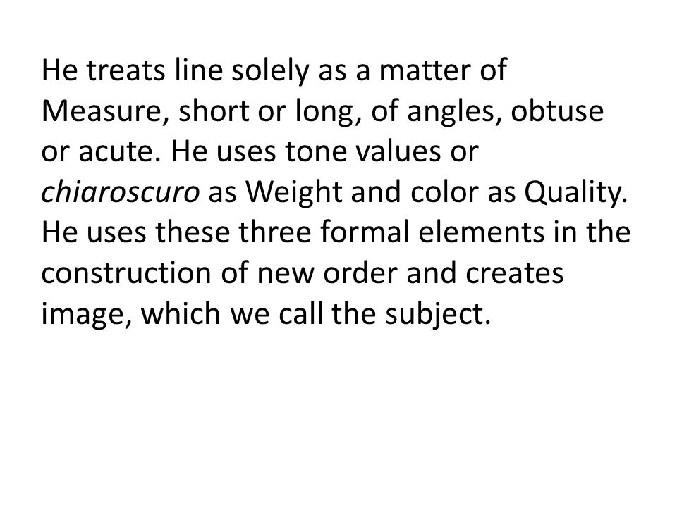 He treats line solely as a matter of Measure, short or long, of angles, obtuse or acute. He uses tone values or chiaroscuro as Weight and color as Qua