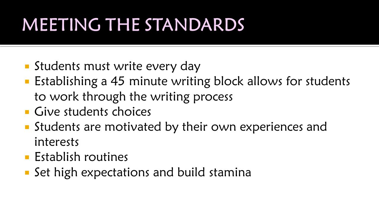  Students must write every day  Establishing a 45 minute writing block allows for students to work through the writing process  Give students choices  Students are motivated by their own experiences and interests  Establish routines  Set high expectations and build stamina