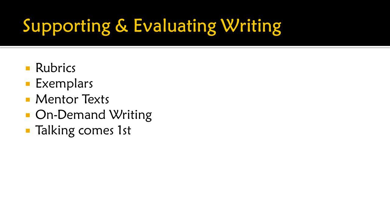  Rubrics  Exemplars  Mentor Texts  On-Demand Writing  Talking comes 1st