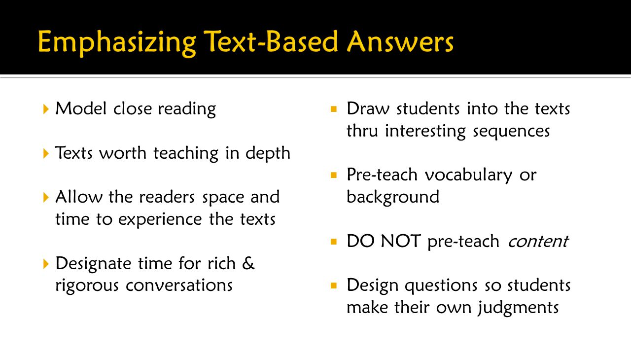  Model close reading  Texts worth teaching in depth  Allow the readers space and time to experience the texts  Designate time for rich & rigorous conversations  Draw students into the texts thru interesting sequences  Pre-teach vocabulary or background  DO NOT pre-teach content  Design questions so students make their own judgments