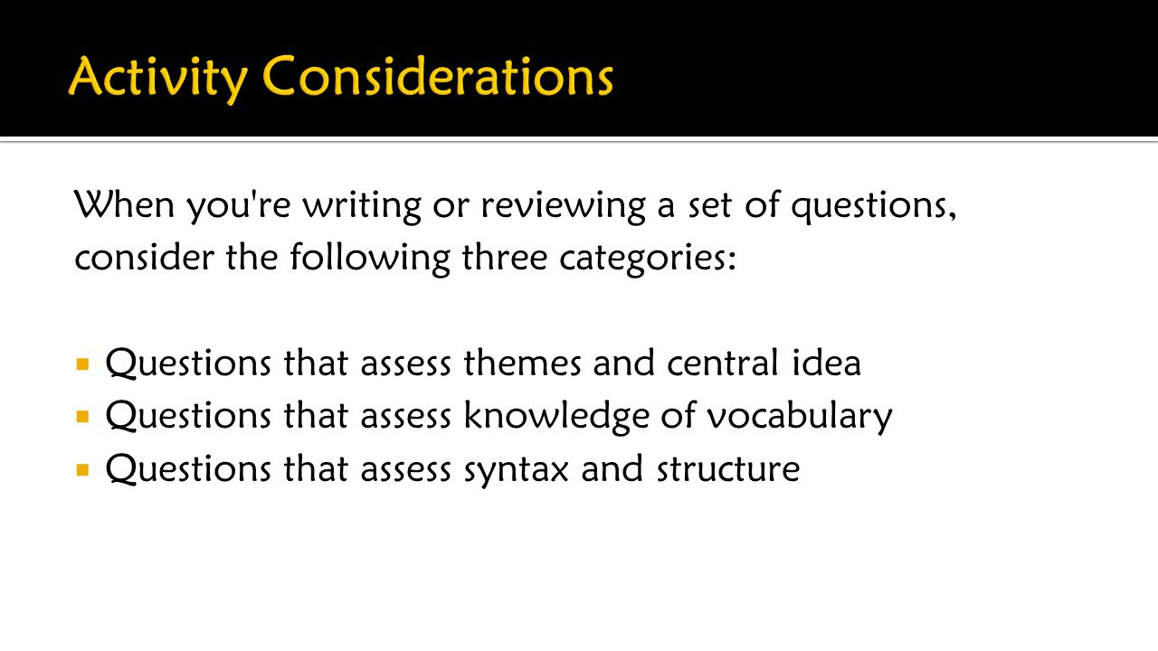 When you re writing or reviewing a set of questions, consider the following three categories:  Questions that assess themes and central idea  Questions that assess knowledge of vocabulary  Questions that assess syntax and structure