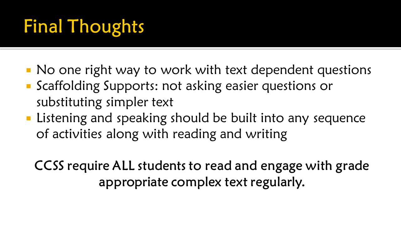  No one right way to work with text dependent questions  Scaffolding Supports: not asking easier questions or substituting simpler text  Listening and speaking should be built into any sequence of activities along with reading and writing CCSS require ALL students to read and engage with grade appropriate complex text regularly.