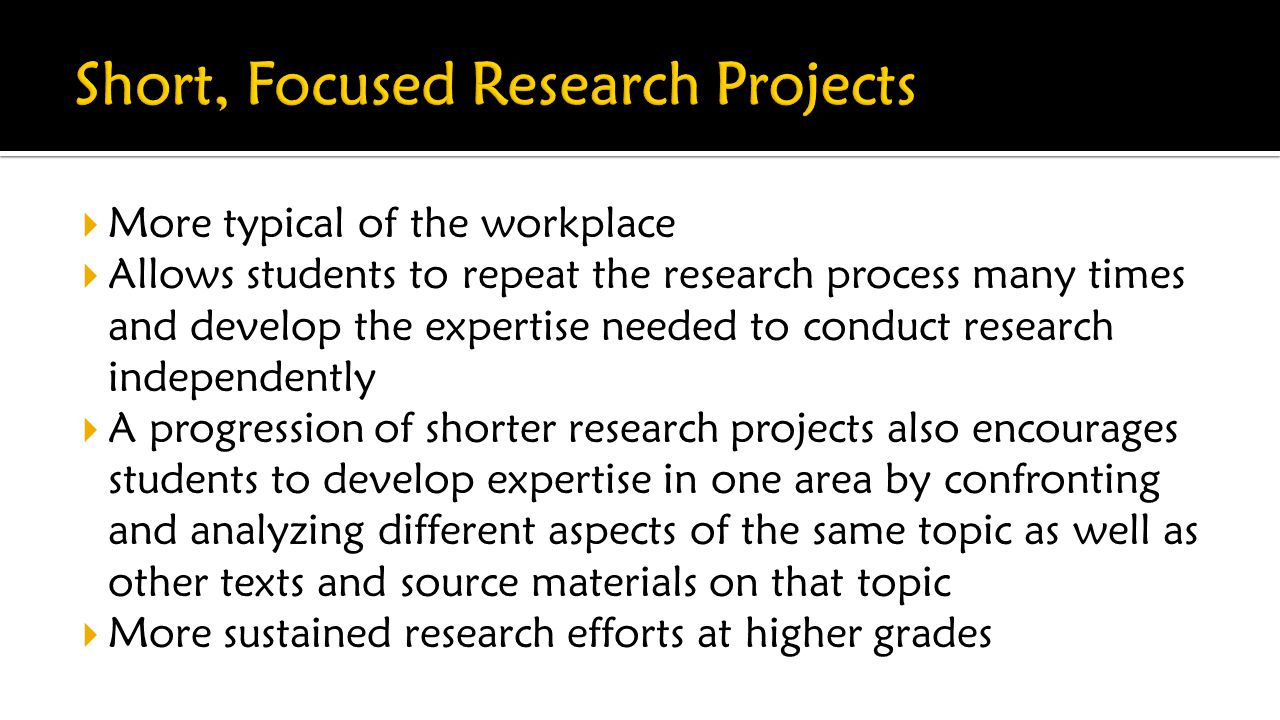  More typical of the workplace  Allows students to repeat the research process many times and develop the expertise needed to conduct research independently  A progression of shorter research projects also encourages students to develop expertise in one area by confronting and analyzing different aspects of the same topic as well as other texts and source materials on that topic  More sustained research efforts at higher grades