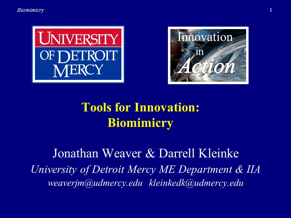 1Biomimicry Tools for Innovation: Biomimicry Innovation in Jonathan Weaver & Darrell Kleinke University of Detroit Mercy ME Department & IIA weaverjm@udmercy.edu kleinkedk@udmercy.edu
