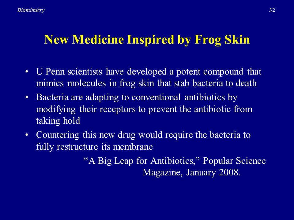 32Biomimicry New Medicine Inspired by Frog Skin U Penn scientists have developed a potent compound that mimics molecules in frog skin that stab bacteria to death Bacteria are adapting to conventional antibiotics by modifying their receptors to prevent the antibiotic from taking hold Countering this new drug would require the bacteria to fully restructure its membrane A Big Leap for Antibiotics, Popular Science Magazine, January 2008.