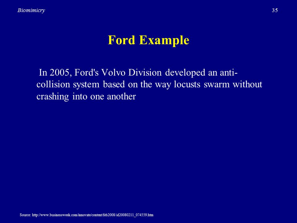 35Biomimicry Ford Example In 2005, Ford s Volvo Division developed an anti- collision system based on the way locusts swarm without crashing into one another Source: http://www.businessweek.com/innovate/content/feb2008/id20080211_074559.htm