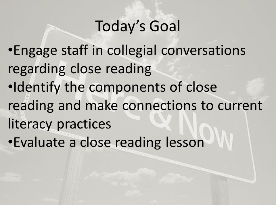 Today's Goal Engage staff in collegial conversations regarding close reading Identify the components of close reading and make connections to current