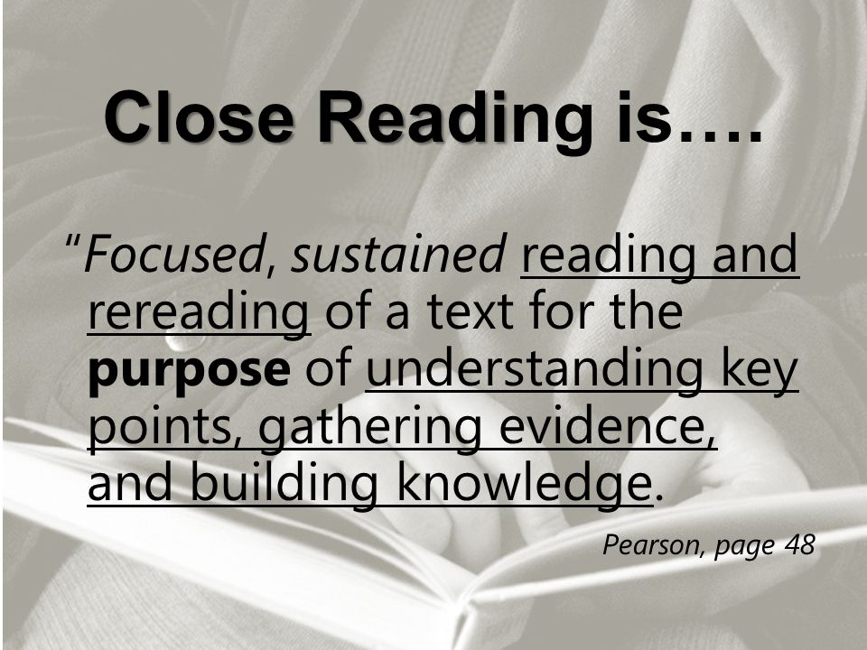 "Close Readi Close Reading is…. ""Focused, sustained reading and rereading of a text for the purpose of understanding key points, gathering evidence, an"