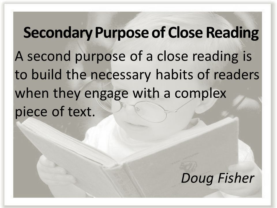 Secondary Purpose of Close Reading A second purpose of a close reading is to build the necessary habits of readers when they engage with a complex pie